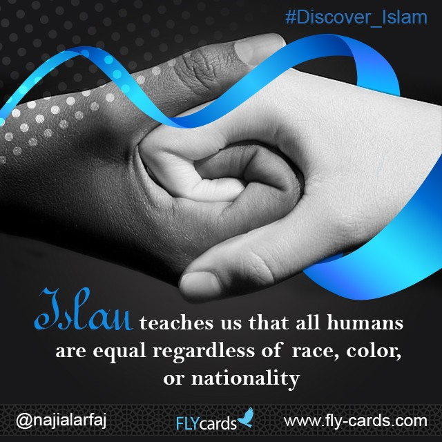 Islam teaches us that all humans are equal regardless of race, color, or nationality.