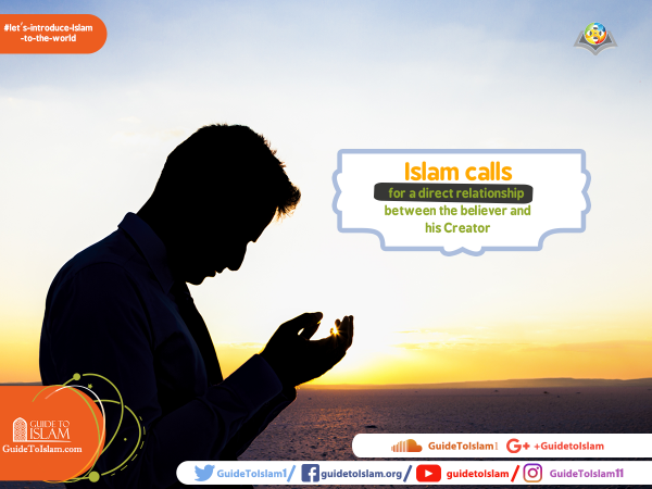 Islam calls for a direct relationship between the believer and his Creator