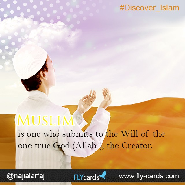 Muslim is one who submits to the Will of the one true God (Allah ), the Creator.