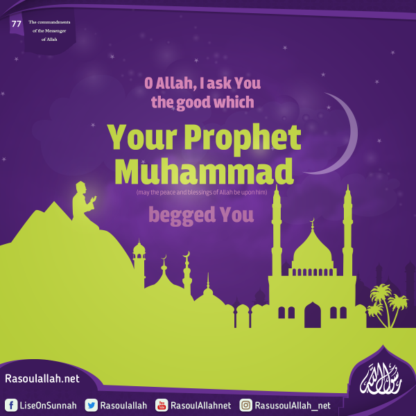 O Allah, I ask You the good which Your Prophet Muhammad (may the peace and blessings of Allah be upon him) begged You