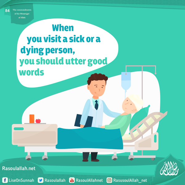 When you visit a sick or a dying person, you should utter good words