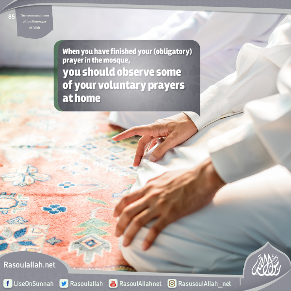 When you have finished your (obligatory) prayer in the mosque, you should observe some of your voluntary prayers at home